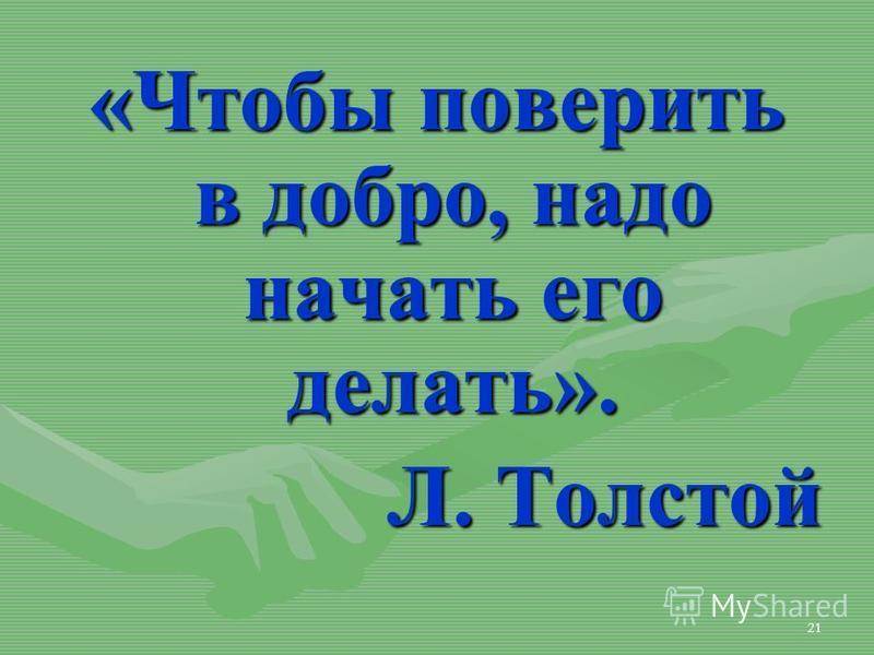 21 «Чтобы поверить в добро, надо начать его делать». Л. Толстой