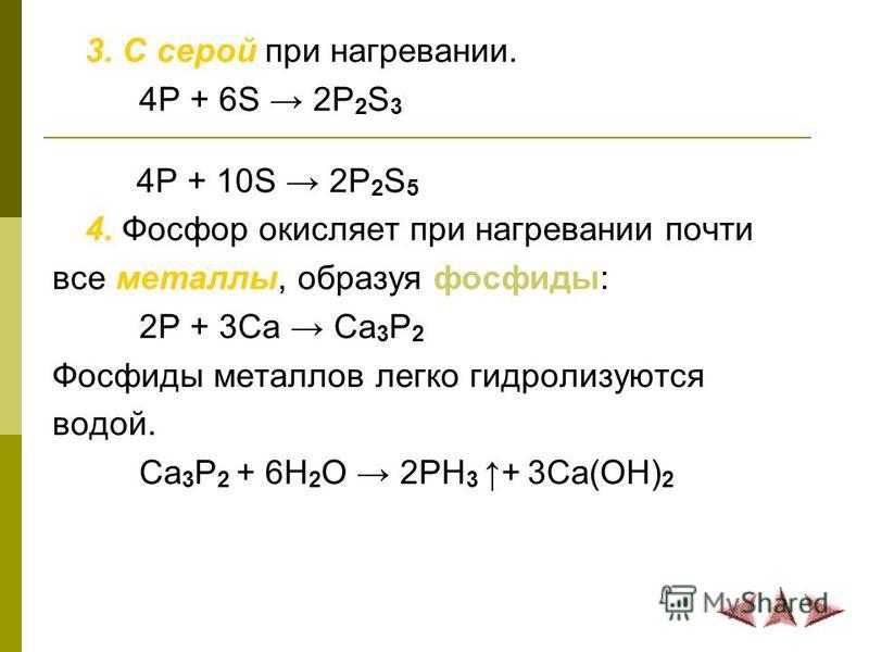 3. С серой при нагревании. 4P + 6S 2P 2 S 3 4P + 10S 2P 2 S 5 4. Фосфор окисляет при нагревании почти все металлы, образуя фосфиды: 2P + 3Ca Ca 3 P 2 Фосфиды металлов легко гидролизуются водой. Ca 3 P 2 + 6H 2 O 2PH 3+ 3Ca(OH) 2