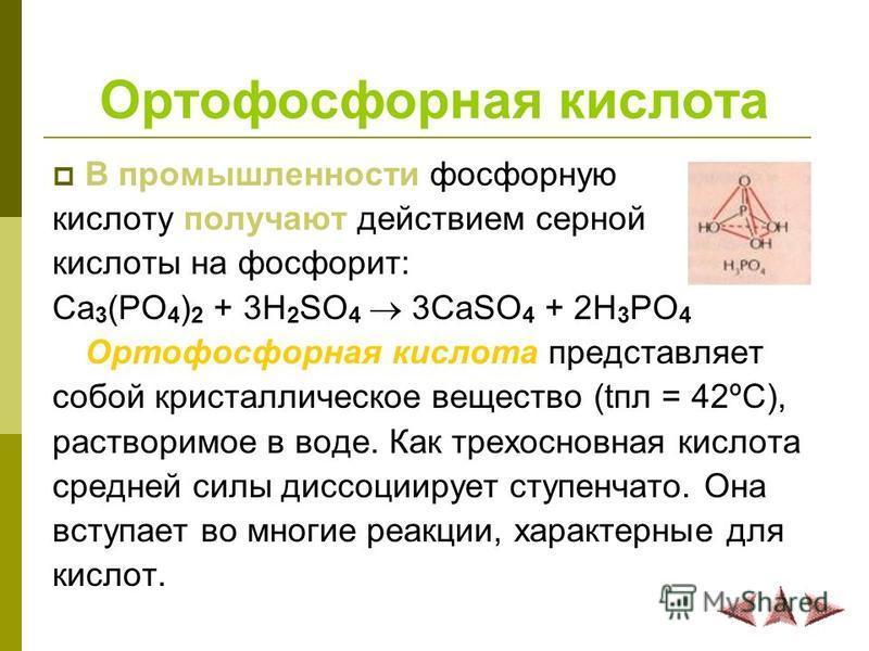 Ортофосфорная кислота В промышленности фосфорную кислоту получают действием серной кислоты на фосфорит: Ca 3 (PO 4 ) 2 + 3H 2 SO 4 3CaSO 4 + 2H 3 PO 4 Ортофосфорная кислота представляет собой кристаллическое вещество (апл = 42ºС), растворимое в воде.
