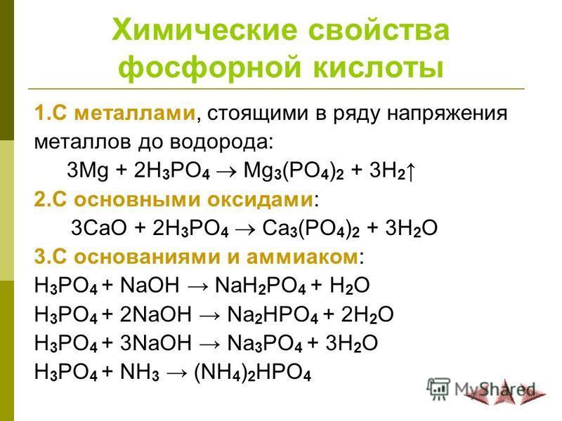 Химические свойства фосфорной кислоты 1. С металлами, стоящими в ряду напряжения металлов до водорода: 3Mg + 2H 3 PO 4 Mg 3 (PO 4 ) 2 + 3H 2 2. С основными оксидами: 3CaO + 2H 3 PO 4 Сa 3 (PO 4 ) 2 + 3H 2 O 3. С основаниями и аммиаком: H 3 PO 4 + NaO