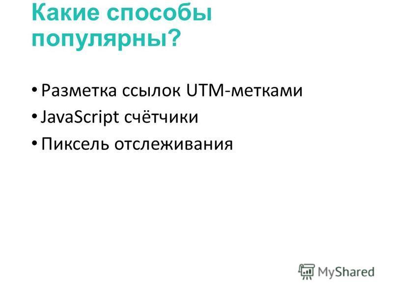 Какие способы популярны? Разметка ссылок UTM-метками JavaScript счётчики Пиксель отслеживания