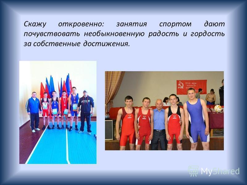 Скажу откровенно: занятия спортом дают почувствовать необыкновенную радость и гордость за собственные достижения.