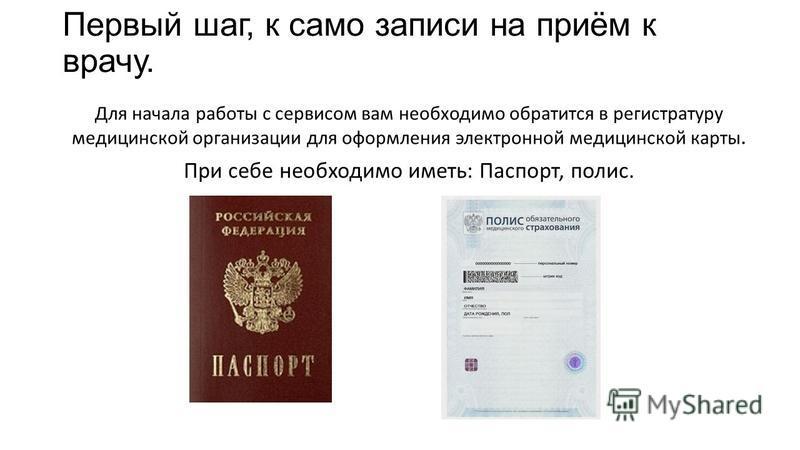 Первый шаг, к само записи на приём к врачу. Для начала работы с сервисом вам необходимо обратится в регистратуру медицинской организации для оформления электронной медицинской карты. При себе необходимо иметь: Паспорт, полис.