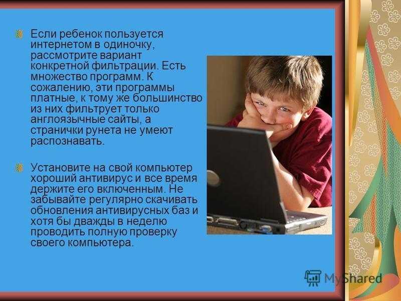 Если ребенок пользуется интернетом в одиночку, рассмотрите вариант конкретной фильтрации. Есть множество программ. К сожалению, эти программы платные, к тому же большинство из них фильтрует только англоязычные сайты, а странички рунета не умеют распо