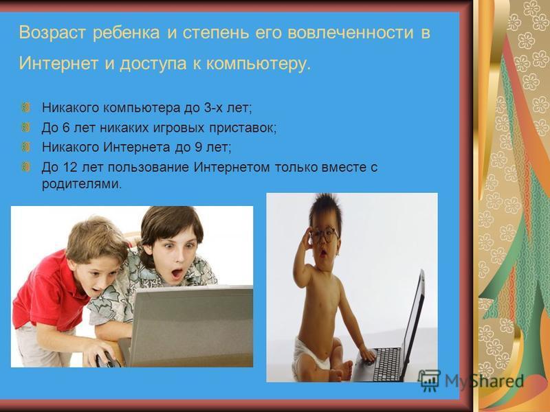 Возраст ребенка и степень его вовлеченности в Интернет и доступа к компьютеру. Никакого компьютера до 3-х лет; До 6 лет никаких игровых приставок; Никакого Интернета до 9 лет; До 12 лет пользование Интернетом только вместе с родителями.