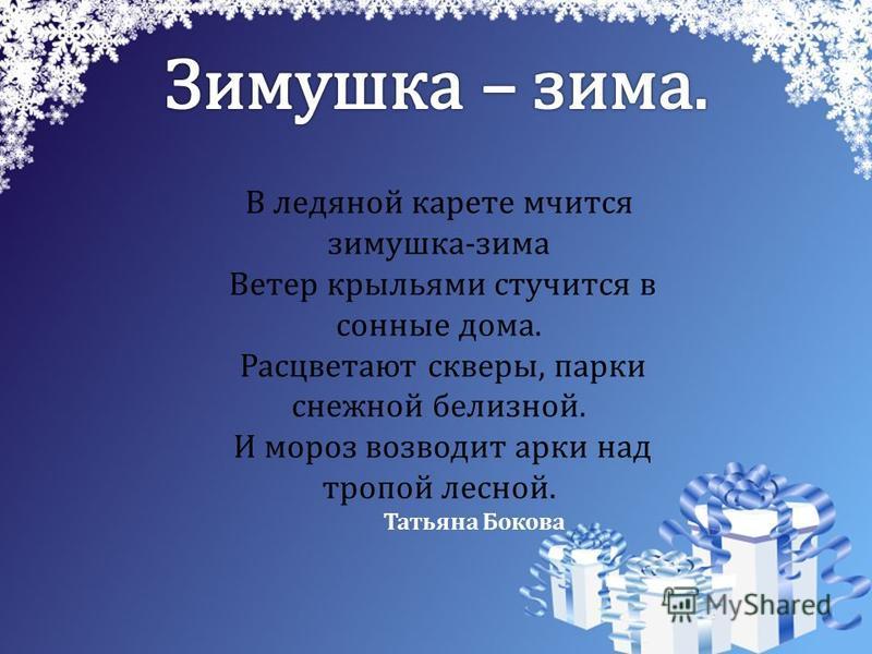 В ледяной карете мчится зимушка-зима Ветер крыльями стучится в сонные дома. Расцветают скверы, парки снежной белизной. И мороз возводит арки над тропой лесной. Татьяна Бокова