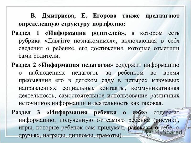 В. Дмитриева, Е. Егорова также предлагают определенную структуру портфолио: Раздел 1 «Информация родителей», в котором есть рубрика «Давайте познакомимся», включающая в себя сведения о ребенке, его достижения, которые отметили сами родители. Раздел 2