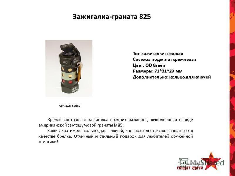 Зажигалка-граната 825 Тип зажигалки: газовая Система поджига: кремневая Цвет: OD Green Размеры: 71*31*29 мм Дополнительно: кольцо для ключей Кремневая газовая зажигалка средних размеров, выполненная в виде американской светошумовой гранаты M85. Зажиг