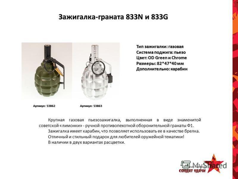 Зажигалка-граната 833N и 833G Тип зажигалки: газовая Система поджига: пьезо Цвет: OD Green и Chrome Размеры: 82*47*40 мм Дополнительно: карабин Артикул: 53862 Артикул: 53863 Крупная газовая пьезозажигалка, выполненная в виде знаменитой советской «лим