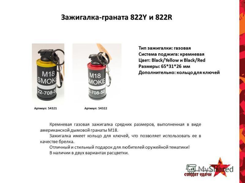 Зажигалка-граната 822Y и 822R Тип зажигалки: газовая Система поджига: кремневая Цвет: Black/Yellow и Black/Red Размеры: 65*31*26 мм Дополнительно: кольцо для ключей Артикул: 54322 Артикул: 54321 Кремневая газовая зажигалка средних размеров, выполненн