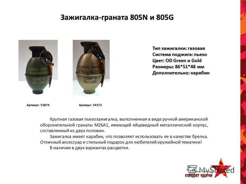 Зажигалка-граната 805N и 805G Тип зажигалки: газовая Система поджига: пьезо Цвет: OD Green и Gold Размеры: 86*51*48 мм Дополнительно: карабин Крупная газовая пьезозажигалка, выполненная в виде ручной американской оборонительной гранаты M26A1, имеющей