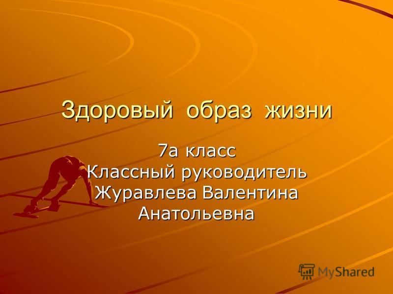 Здоровый образ жизни 7 а класс Классный руководитель Журавлева Валентина Анатольевна