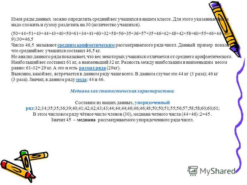 Имея ряды данных можно определить средний вес учащихся в нашем классе. Для этого указанные числа надо сложить и сумму разделить на 30 (количество учащихся). (50+44+51+43+44+43+40+50+61+34+41+60+32+58+56+35+36+57+35+46+42+48+42+58+60+55+46+44+46+3 9):