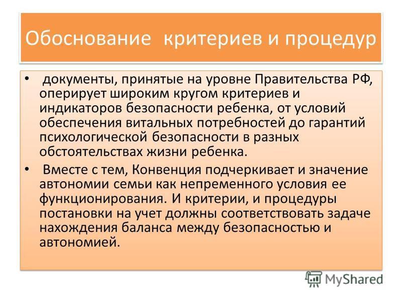 Обоснование критериев и процедур документы, принятые на уровне Правительства РФ, оперирует широким кругом критериев и индикаторов безопасности ребенка, от условий обеспечения витальных потребностей до гарантий психологической безопасности в разных об