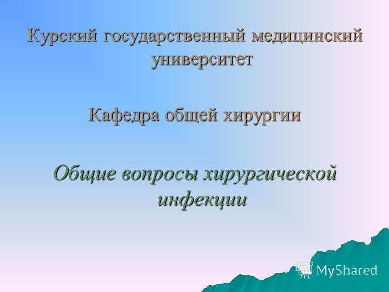 Курский государственный медицинский университет Кафедра общей хирургии Общие вопросы хирургической инфекции