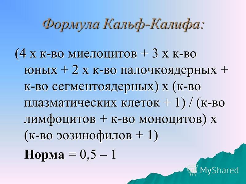 Формула Кальф-Калифа: (4 х к-во миелоцитов + 3 х к-во юных + 2 х к-во палочкоядерных + к-во сегментоядерных) х (к-во плазматических клеток + 1) / (к-во лимфоцитов + к-во моноцитов) х (к-во эозинофилов + 1) Норма = 0,5 – 1