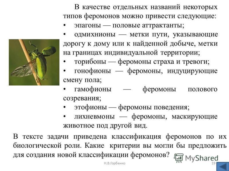Н.В.Горбенко 19 В качестве отдельных названий некоторых типов феромонов можно привести следующие: эпагоны половые аттрактанты; одмихнионы метки пути, указывающие дорогу к дому или к найденной добыче, метки на границах индивидуальной территории; ториб