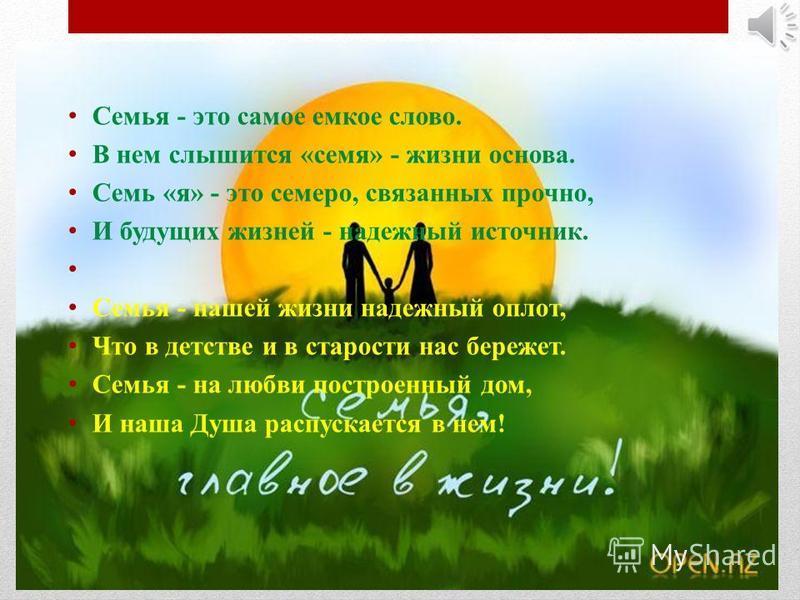 Семья - это самое емкое слово. В нем слышится «семя» - жизни основа. Семь «я» - это семеро, связанных прочно, И будущих жизней - надежный источник. Семья - нашей жизни надежный оплот, Что в детстве и в старости нас бережет. Семья - на любви построенн