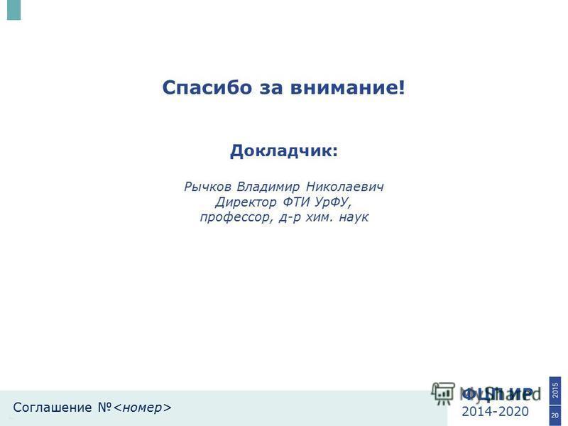 ФЦП ИР 2014-2020 Соглашение Спасибо за внимание! 20 Докладчик: Рычков Владимир Николаевич Директор ФТИ УрФУ, профессор, д-р хим. наук