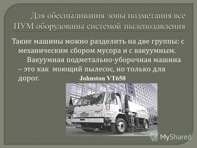 Такие машины можно разделить на две группы : с механическим сбором мусора и с вакуумным. Вакуумная подметально - уборочная машина – это как моющий пылесос, но только для дорог. Johnston VT650