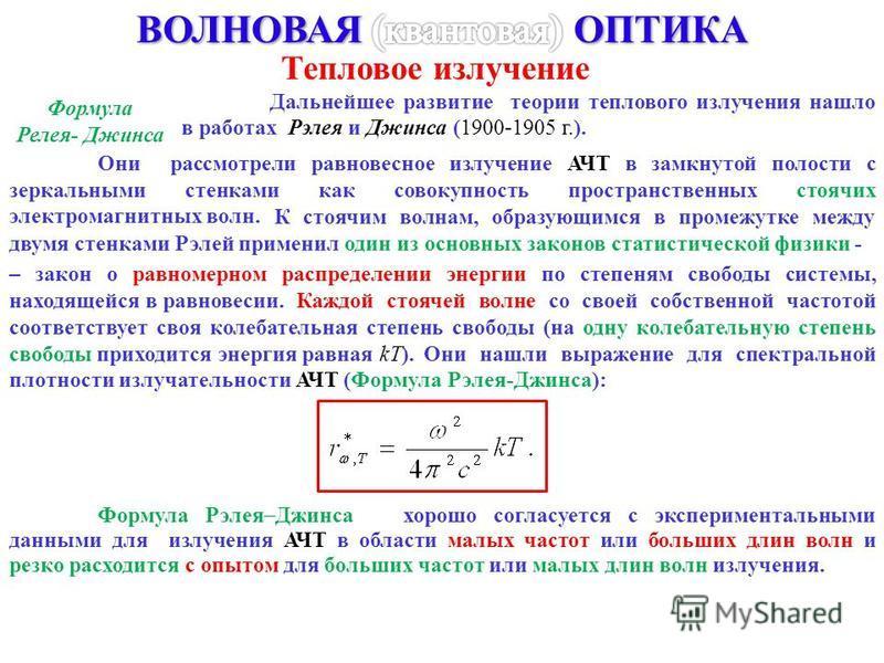 Тепловое излучение Формула Релея- Джинса Дальнейшее развитие теории теплового излучения нашло в работах Рэлея и Джинса (1900-1905 г.). Они рассмотрели равновесное излучение АЧТ в замкнутой полости с зеркальными стенками как совокупность пространствен
