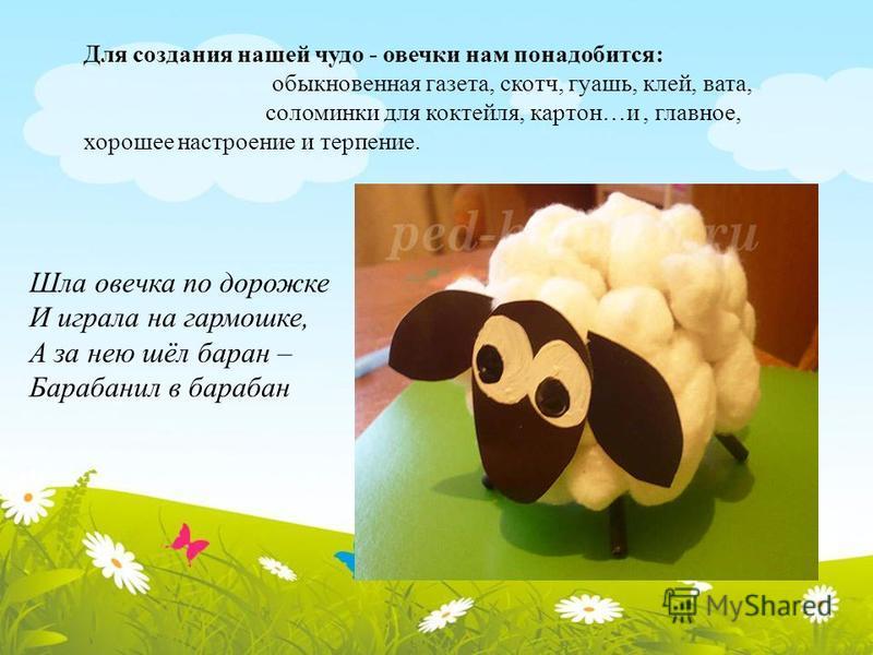 Для создания нашей чудо - овечки нам понадобится: обыкновенная газета, скотч, гуашь, клей, вата, соломинки для коктейля, картон…и, главное, хорошее настроение и терпение. Шла овечка по дорожке И играла на гармошке, А за нею шёл баран – Барабанил в ба