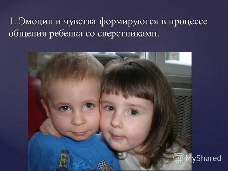1. Эмоции и чувства формируются в процессе общения ребенка со сверстниками.