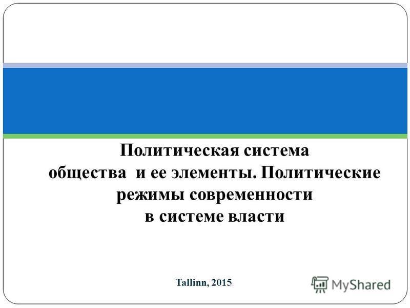 Tallinn, 2015 Политическая система общества и ее элементы. Политические режимы современности в системе власти