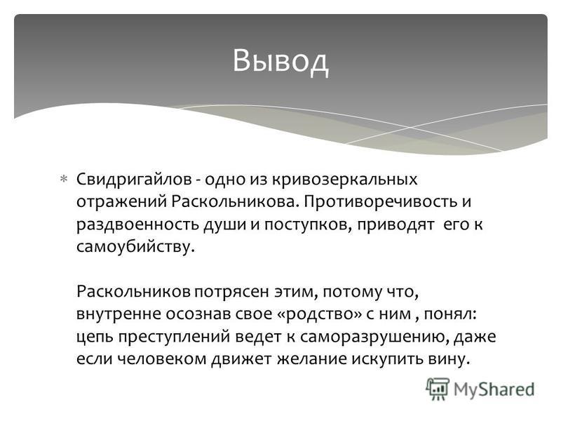 Свидригайлов - одно из криво зеркальных отражений Раскольникова. Противоречивость и раздвоенность души и поступков, приводят его к самоубийству. Раскольников потрясен этим, потому что, внутренне осознав свое «родство» с ним, понял: цепь преступлений