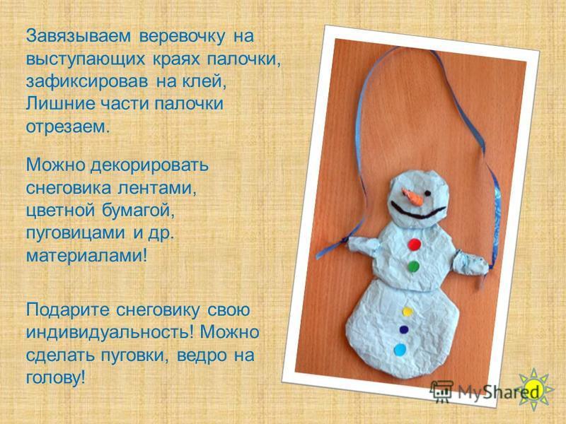 Можно декорировать снеговика лентами, цветной бумагой, пуговицами и др. материалами! Подарите снеговику свою индивидуальность! Можно сделать пуговки, ведро на голову! Завязываем веревочку на выступающих краях палочки, зафиксировав на клей, Лишние час