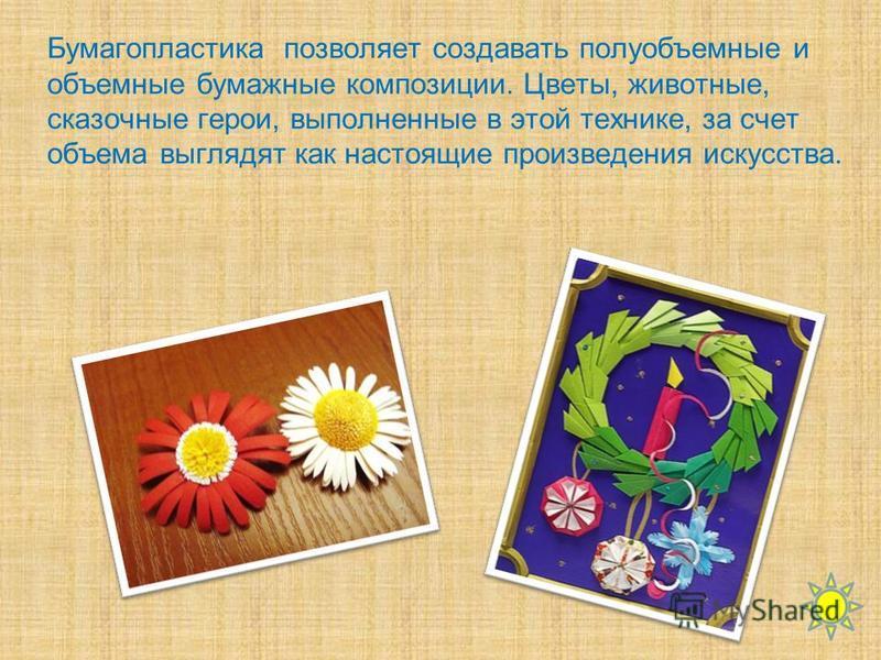 Бумагопластика позволяет создавать полуобъемные и объемные бумажные композиции. Цветы, животные, сказочные герои, выполненные в этой технике, за счет объема выглядят как настоящие произведения искусства.