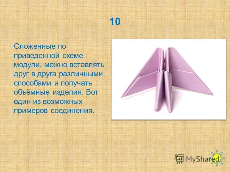 10 Сложенные по приведенной схеме модули, можно вставлять друг в друга различными способами и получать объёмные изделия. Вот один из возможных примеров соединения.