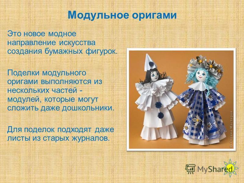 Модульное оригами Это новое модное направление искусства создания бумажных фигурок. Поделки модульного оригами выполняются из нескольких частей - модулей, которые могут сложить даже дошкольники. Для поделок подходят даже листы из старых журналов.