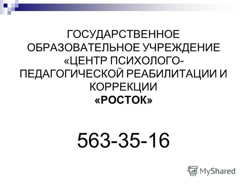 ГОСУДАРСТВЕННОЕ ОБРАЗОВАТЕЛЬНОЕ УЧРЕЖДЕНИЕ «ЦЕНТР ПСИХОЛОГО- ПЕДАГОГИЧЕСКОЙ РЕАБИЛИТАЦИИ И КОРРЕКЦИИ «РОСТОК» 563-35-16