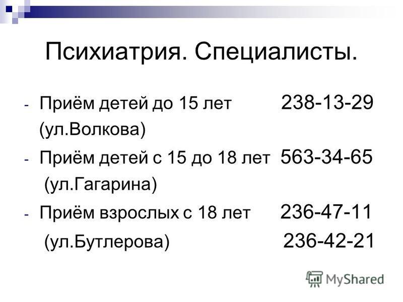 Психиатрия. Специалисты. - Приём детей до 15 лет 238-13-29 (ул.Волкова) - Приём детей с 15 до 18 лет 563-34-65 (ул.Гагарина) - Приём взрослых с 18 лет 236-47-11 (ул.Бутлерова) 236-42-21