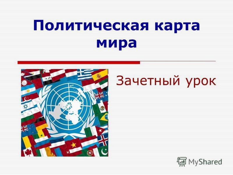 Политическая карта мира Зачетный урок