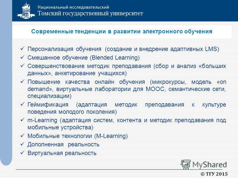 © ТГУ 2015 Современные тенденции в развитии электронного обучения Персонализация обучения (создание и внедрение адаптивных LMS) Смешанное обучение (Blended Learning) Совершенствование методик преподавания (сбор и анализ «больших данных», анкетировани
