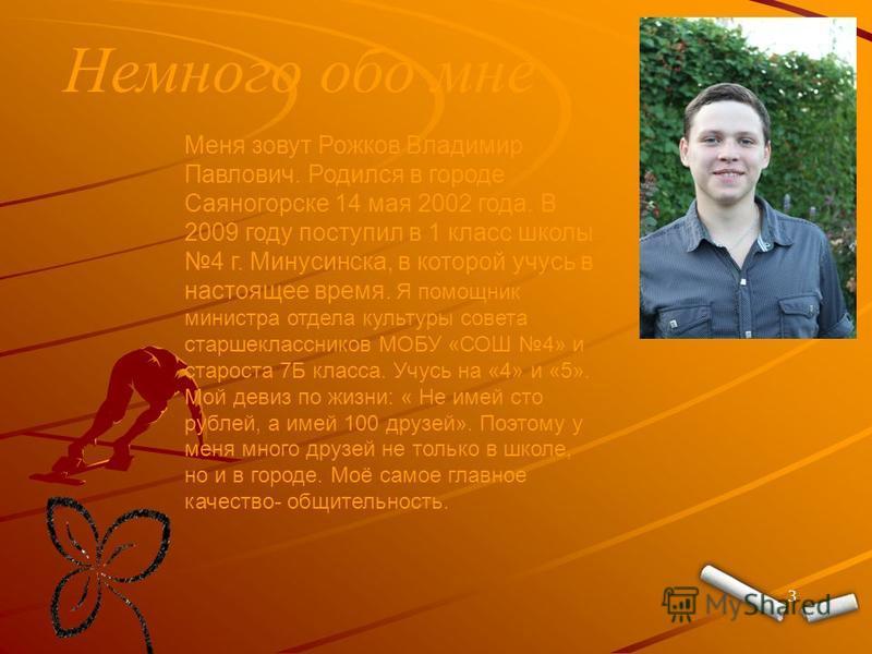 Немного обо мне 3 Меня зовут Рожков Владимир Павлович. Родился в городе Саяногорске 14 мая 2002 года. В 2009 году поступил в 1 класс школы 4 г. Минусинска, в которой учусь в настоящее время. Я помощник министра отдела культуры совета старшеклассников