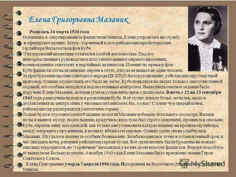 Елена Григорьевна Мазаник Родилась 24 марта 1924 года Оставшись в оккупированном фашистами Минске, Елена устроилась на службу в офицерское казино. Затем - горничной в дом рейхскомиссара Белоруссии гауляйтера Вильгемльма фон Кубе.