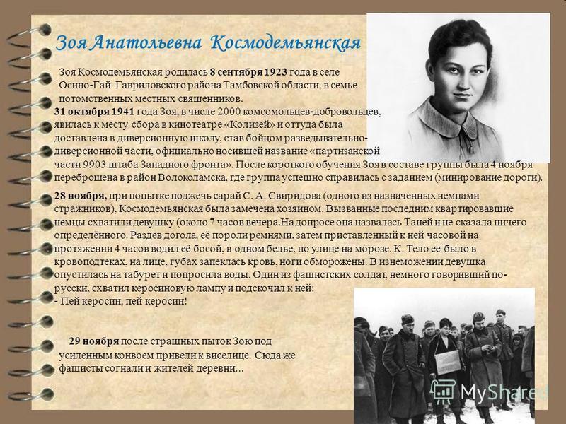 Зоя Анатольевна Космодемьянская Зоя Космодемьянская родилась 8 сентября 1923 года в селе Осино-Гай Гавриловского района Тамбовской области, в семье потомственных местных священников. 31 октября 1941 года Зоя, в числе 2000 комсомольцев-добровольцев, я