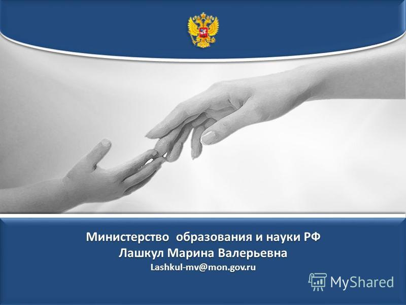 Министерство образования и науки РФ Лашкул Марина Валерьевна Lashkul-mv@mon.gov.ru