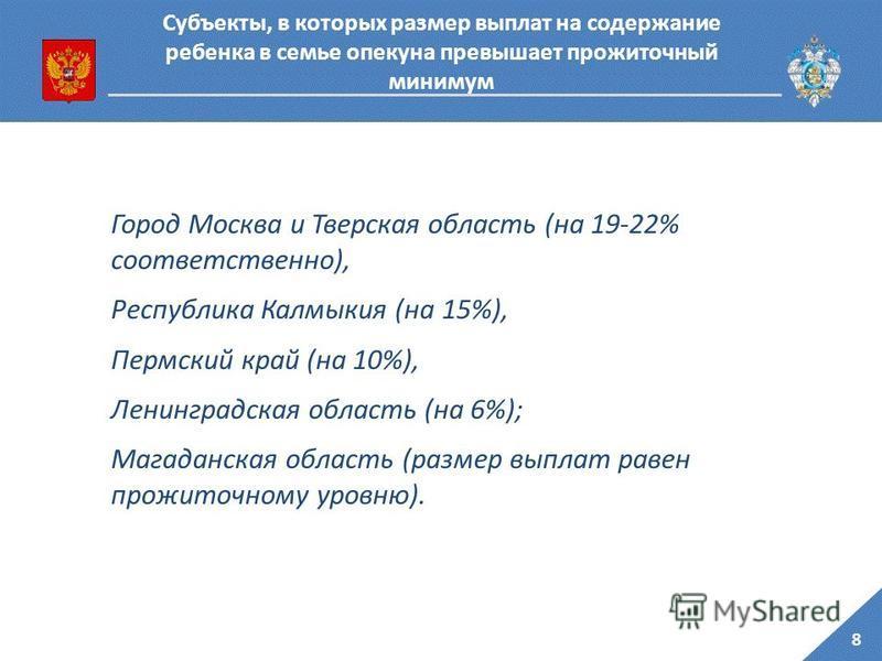 8 Субъекты, в которых размер выплат на содержание ребенка в семье опекуна превышает прожиточный минимум Город Москва и Тверская область (на 19-22% соответственно), Республика Калмыкия (на 15%), Пермский край (на 10%), Ленинградская область (на 6%); М