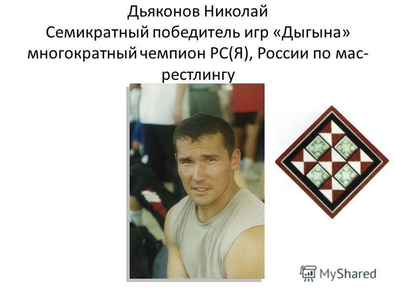 Дьяконов Николай Семикратный победитель игр «Дыгына» многократный чемпион РС(Я), России по мас- рестлингу