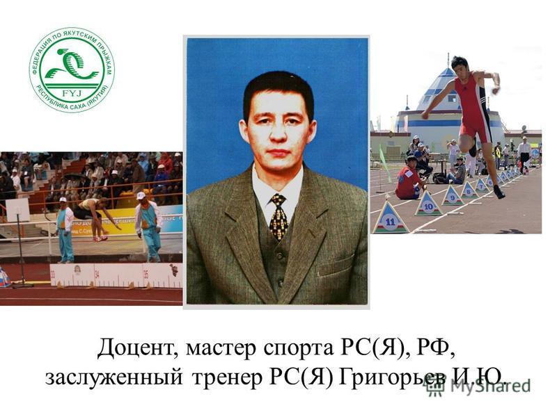 Доцент, мастер спорта РС(Я), РФ, заслуженный тренер РС(Я) Григорьев И.Ю.