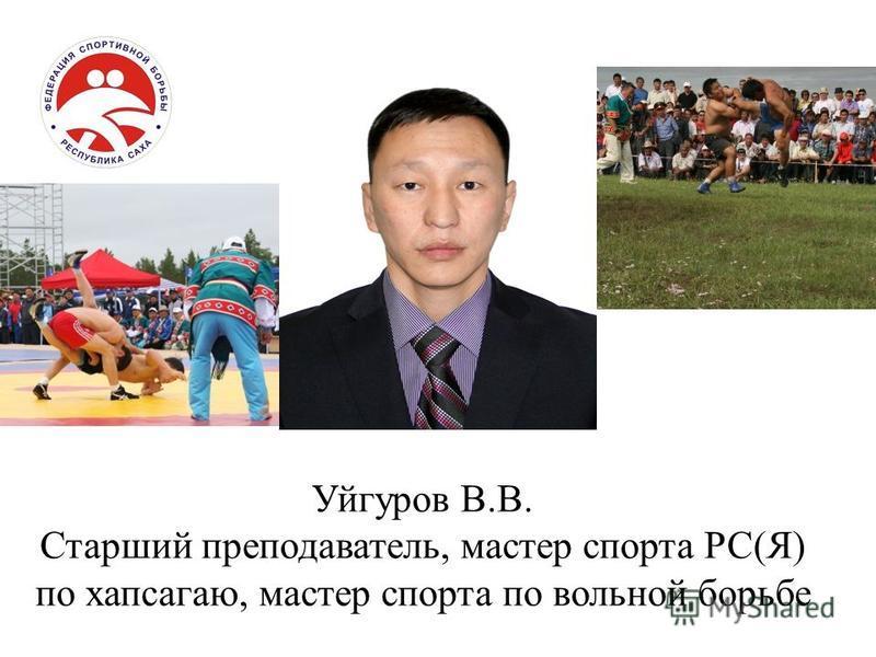 Уйгуров В.В. Старший преподаватель, мастер спорта РС(Я) по хапсагаю, мастер спорта по вольной борьбе