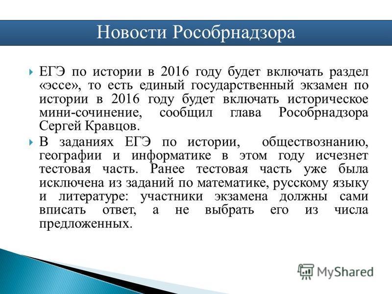 Новости Рособрнадзора ЕГЭ по истории в 2016 году будет включать раздел «эссе», то есть единый государственный экзамен по истории в 2016 году будет включать историческое мини-сочинение, сообщил глава Рособрнадзора Сергей Кравцов. В заданиях ЕГЭ по ист