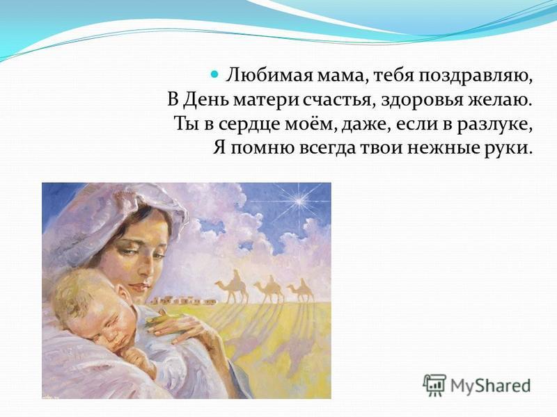 Любимая мама, тебя поздравляю, В День матери счастья, здоровья желаю. Ты в сердце моём, даже, если в разлуке, Я помню всегда твои нежные руки.