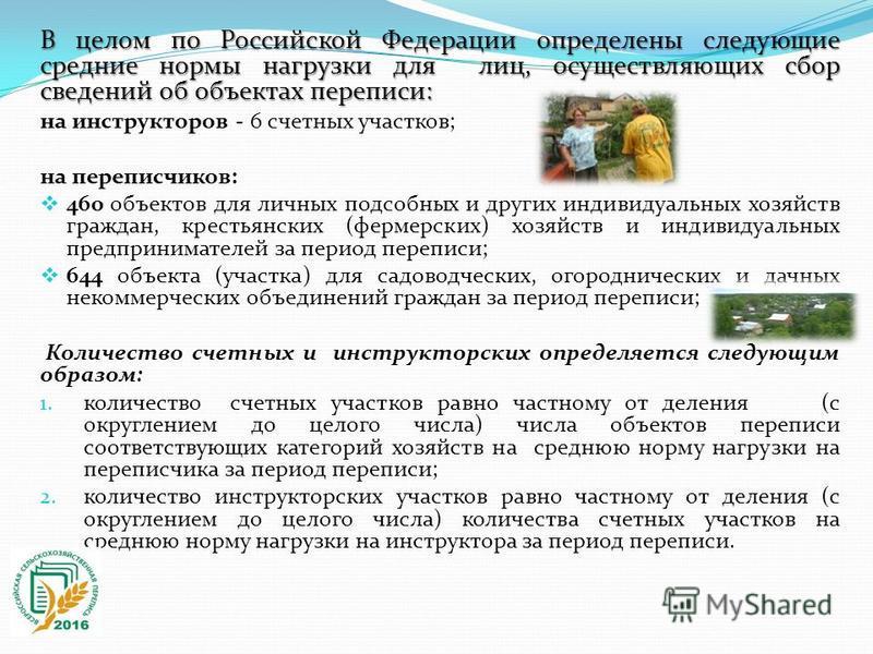 В целом по Российской Федерации определены следующие средние нормы нагрузки для лиц, осуществляющих сбор сведений об объектах переписи: на инструкторов - 6 счетных участков; на переписчиков: 460 объектов для личных подсобных и других индивидуальных х