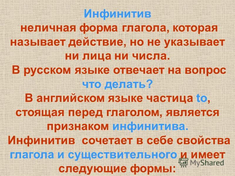 Инфинитив неличная форма глагола, которая называет действие, но не указывает ни лица ни числа. В русском языке отвечает на вопрос что делать? В английском языке частица to, стоящая перед глаголом, является признаком инфинитива. Инфинитив сочетает в с