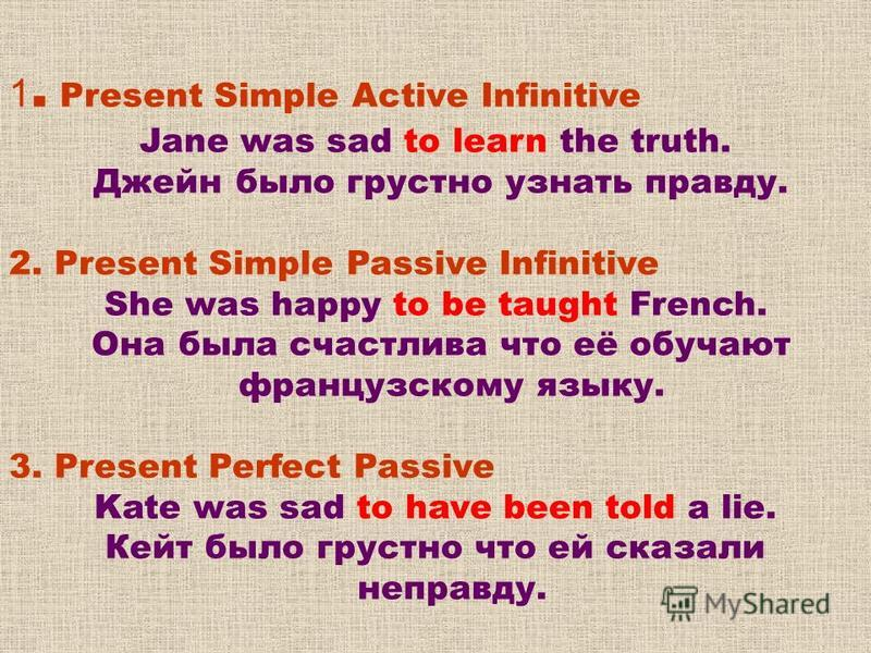 1. Present Simple Active Infinitive Jane was sad to learn the truth. Джейн было грустно узнать правду. 2. Present Simple Passive Infinitive She was happy to be taught French. Она была счастлива что её обучают французскому языку. 3. Present Perfect Pa